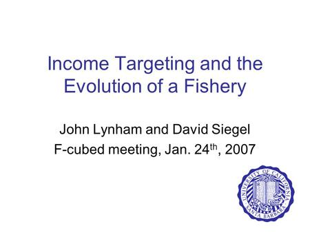 Income Targeting and the Evolution of a Fishery John Lynham and David Siegel F-cubed meeting, Jan. 24 th, 2007.