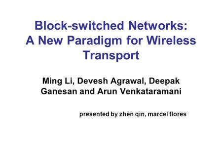 Block-switched Networks: A New Paradigm for Wireless Transport Ming Li, Devesh Agrawal, Deepak Ganesan and Arun Venkataramani presented by zhen qin, marcel.