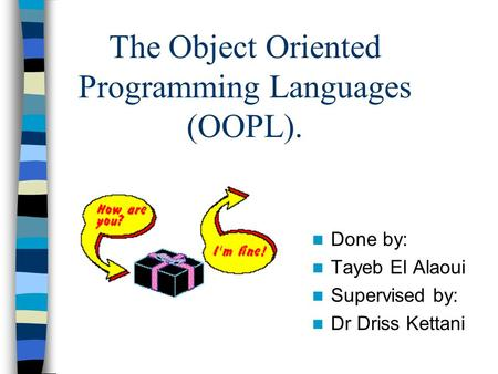 The Object Oriented Programming Languages (OOPL). Done by: Tayeb El Alaoui Supervised by: Dr Driss Kettani.