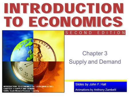 Slides by John F. Hall Animations by Anthony Zambelli INTRODUCTION TO ECONOMICS 2e / LIEBERMAN & HALL CHAPTER 3 / SUPPLY AND DEMAND ©2005, South-Western/Thomson.