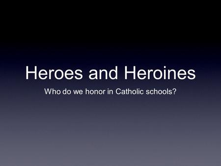 Heroes and Heroines Who do we honor in Catholic schools?
