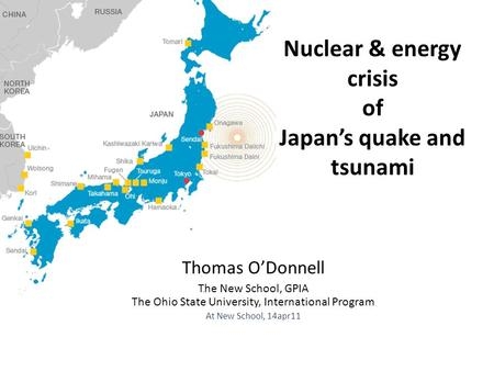 Nuclear & energy crisis of Japan's quake and tsunami Thomas O'Donnell The New School, GPIA The Ohio State University, International Program At New School,