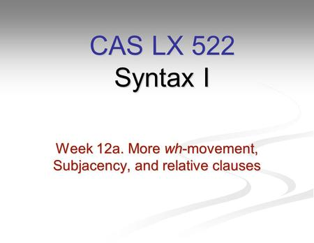 Week 12a. More wh-movement, Subjacency, and relative clauses CAS LX 522 Syntax I.