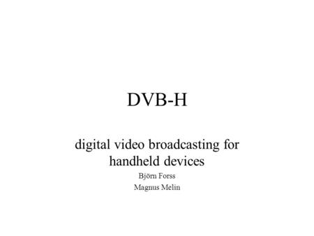 DVB-H digital video broadcasting for handheld devices Björn Forss Magnus Melin.