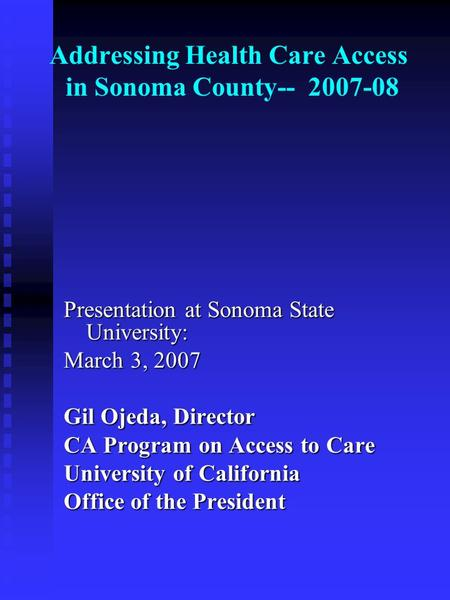 Addressing Health Care Access in Sonoma County-- 2007-08 Presentation at Sonoma State University: March 3, 2007 Gil Ojeda, Director CA Program on Access.