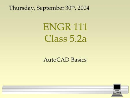 ENGR 111 Class 5.2a AutoCAD Basics Thursday, September 30 th, 2004.