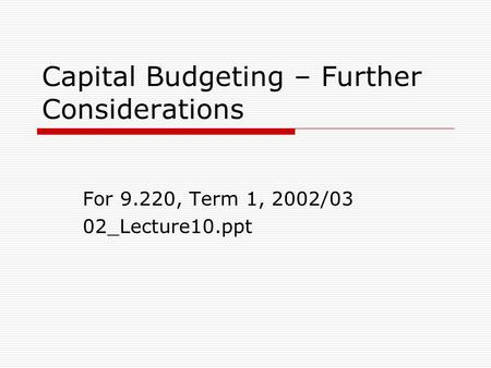 Capital Budgeting – Further Considerations For 9.220, Term 1, 2002/03 02_Lecture10.ppt.