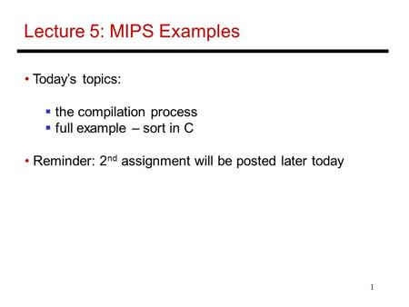 1 Lecture 5: MIPS Examples Today's topics:  the compilation process  full example – sort in C Reminder: 2 nd assignment will be posted later today.