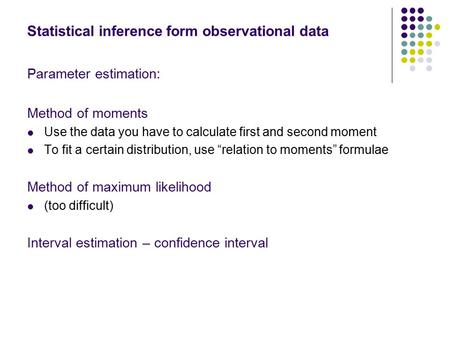 Statistical inference form observational data Parameter estimation: Method of moments Use the data you have to calculate first and second moment To fit.
