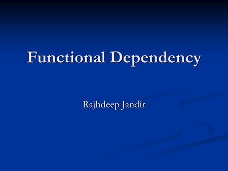 Functional Dependency Rajhdeep Jandir. Definition A functional dependency is defined as a constraint between two sets of attributes in a relation from.