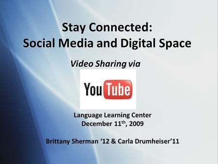 Stay Connected: Social Media and Digital Space Video Sharing via Language Learning Center December 11 th, 2009 Brittany Sherman '12 & Carla Drumheiser'11.