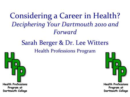 Considering a Career in Health? Deciphering Your Dartmouth 2010 and Forward Sarah Berger & Dr. Lee Witters Health Professions Program.
