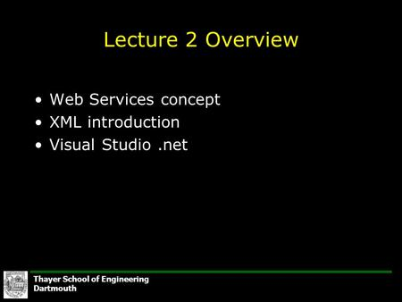 Thayer School of Engineering Dartmouth Lecture 2 Overview Web Services concept XML introduction Visual Studio.net.