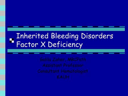 Inherited Bleeding Disorders Factor X Deficiency Galila Zaher, MRCPath Assistant Professor Consultant Hematologist KAUH.