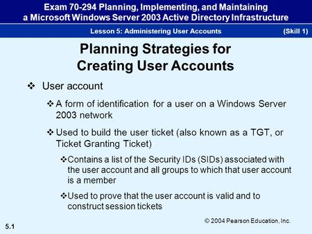 5.1 © 2004 Pearson Education, Inc. Exam 70-294 Planning, Implementing, and Maintaining a Microsoft Windows Server 2003 Active Directory Infrastructure.