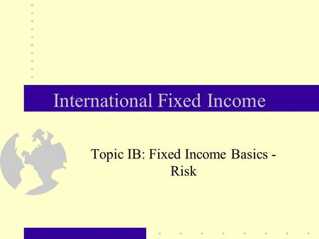 International Fixed Income Topic IB: Fixed Income Basics - Risk.