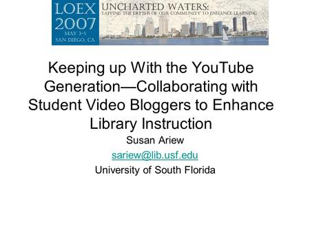 Keeping up With the YouTube Generation—Collaborating with Student Video Bloggers to Enhance Library Instruction Susan Ariew University.