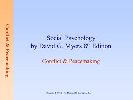 Conflict & Peacemaking Copyright © 2005 by The McGraw-Hill Companies, Inc. Social Psychology by David G. Myers 8 th Edition Conflict & Peacemaking.