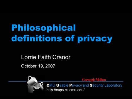 C MU U sable P rivacy and S ecurity Laboratory  Philosophical definitions of privacy Lorrie Faith Cranor October 19, 2007.