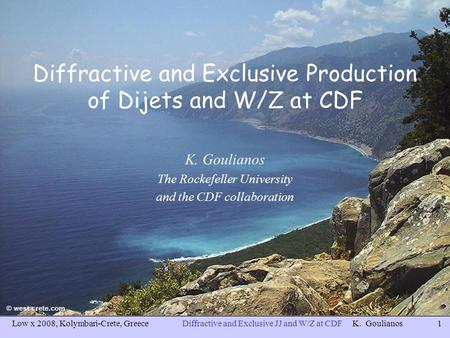 Low x 2008, Kolymbari-Crete, GreeceDiffractive and Exclusive JJ and W/Z at CDF K. Goulianos1 Diffractive and Exclusive Production of Dijets and W/Z at.
