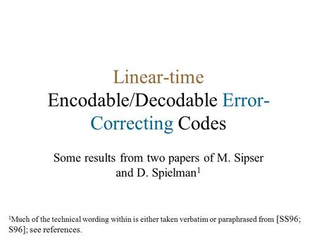 Linear-time Encodable/Decodable Error- Correcting Codes Some results from two papers of M. Sipser and D. Spielman 1 1 Much of <strong>the</strong> technical wording within.