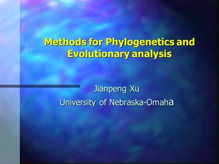 Methods for Phylogenetics and Evolutionary analysis Jianpeng Xu University of Nebraska-Omah a.
