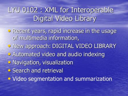 LYU 0102 : XML for Interoperable Digital Video Library Recent years, rapid increase in the usage of multimedia information, Recent years, rapid increase.