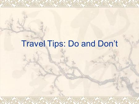 Travel Tips: Do and Don't. I. Introduction: Travel Tips: Do and Don't A. Knowing something before you go B. Consular information program (Travel Aboard)