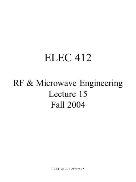 ELEC 412 - Lecture 15 ELEC 412 RF & Microwave Engineering Lecture 15 Fall 2004.