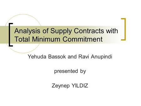 Analysis of Supply Contracts with Total Minimum Commitment Yehuda Bassok and Ravi Anupindi presented by Zeynep YILDIZ.