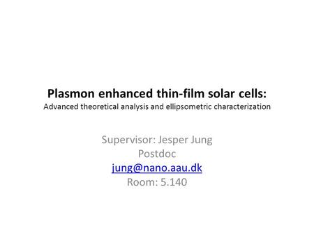 Plasmon enhanced thin-film solar cells: Advanced theoretical analysis and ellipsometric characterization Supervisor: Jesper Jung Postdoc