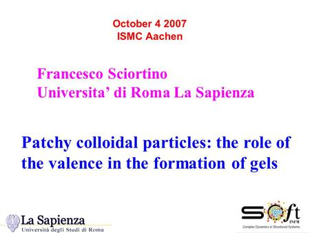 Francesco Sciortino Universita' di Roma La Sapienza October 4 2007 ISMC Aachen Patchy colloidal particles: the role of the valence in the formation of.