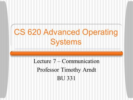 CS 620 Advanced Operating Systems Lecture 7 – Communication Professor Timothy Arndt BU 331.