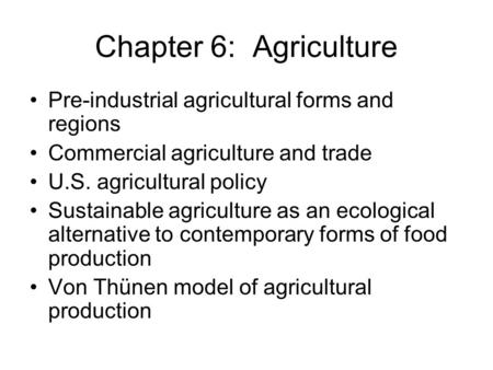 Chapter 6: Agriculture Pre-industrial agricultural forms and regions Commercial agriculture and trade U.S. agricultural policy Sustainable agriculture.