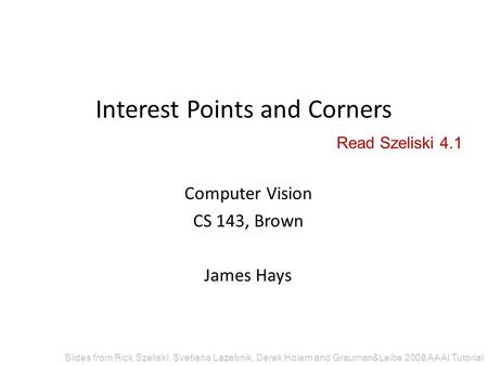 Interest Points and Corners Computer Vision CS 143, Brown James Hays Slides from Rick Szeliski, Svetlana Lazebnik, Derek Hoiem and Grauman&Leibe 2008 AAAI.