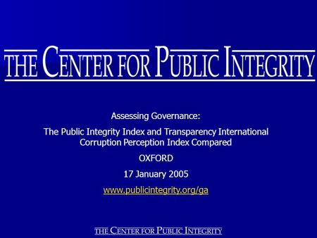 Assessing Governance: The Public Integrity Index and Transparency International Corruption Perception Index Compared OXFORD 17 January 2005 www.publicintegrity.org/ga.