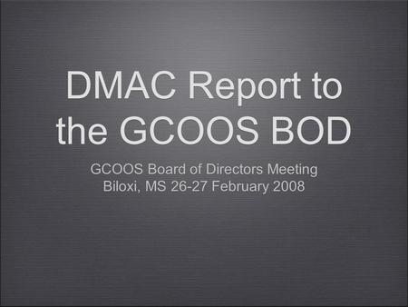 DMAC Report to the GCOOS BOD GCOOS Board of Directors Meeting Biloxi, MS 26-27 February 2008 GCOOS Board of Directors Meeting Biloxi, MS 26-27 February.