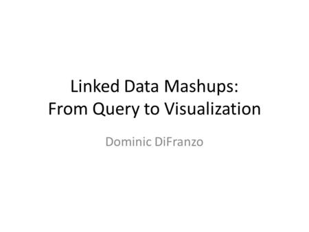 Linked Data Mashups: From Query to Visualization Dominic DiFranzo.