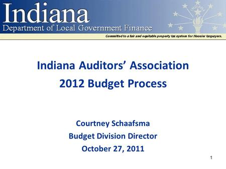 Indiana Auditors' Association 2012 Budget Process Courtney Schaafsma Budget Division Director October 27, 2011 1.