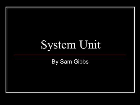 System Unit By Sam Gibbs. System Unit The main part of a personal computer Includes a chassis, microprocessor, main memory, bus, and ports Does not include.