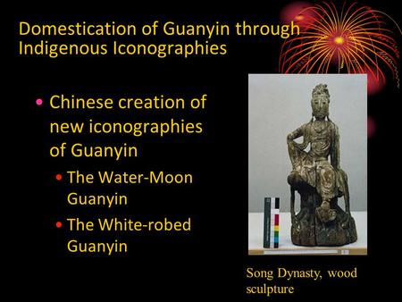 Domestication of Guanyin through Indigenous Iconographies Chinese creation of new iconographies of Guanyin The Water-Moon Guanyin The White-robed Guanyin.