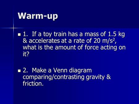 Warm-up 1. If a toy train has a mass of 1.5 kg & accelerates at a rate of 20 m/s 2, what is the amount of force acting on it? 1. If a toy train has a mass.
