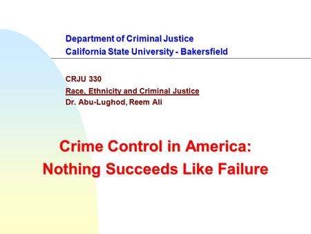 Department of Criminal Justice California State University - Bakersfield CRJU 330 Race, Ethnicity and Criminal Justice Dr. Abu-Lughod, Reem Ali Crime Control.