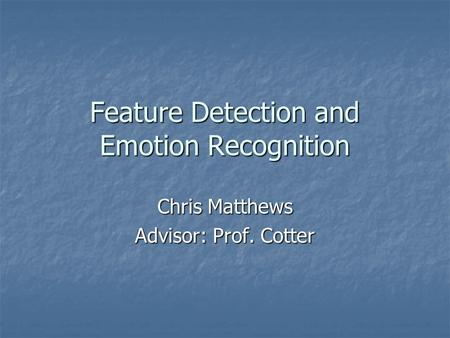 Feature Detection and Emotion Recognition Chris Matthews Advisor: Prof. Cotter.