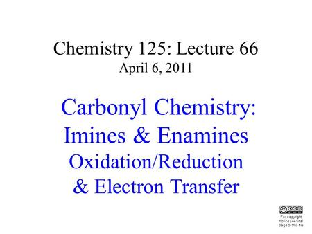 Chemistry 125: Lecture 66 April 6, 2011 Carbonyl Chemistry: Imines & Enamines Oxidation/Reduction & Electron Transfer This For copyright notice see final.