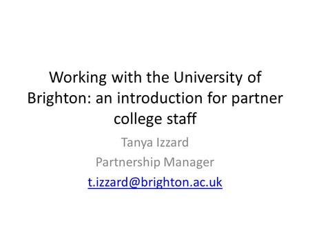 Working with the University of Brighton: an introduction for partner college staff Tanya Izzard Partnership Manager