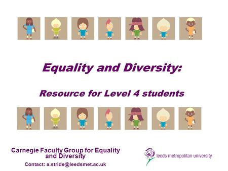 Equality and Diversity: Resource for Level 4 students Carnegie Faculty Group for Equality and Diversity Contact: