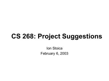 CS 268: Project Suggestions Ion Stoica February 6, 2003.