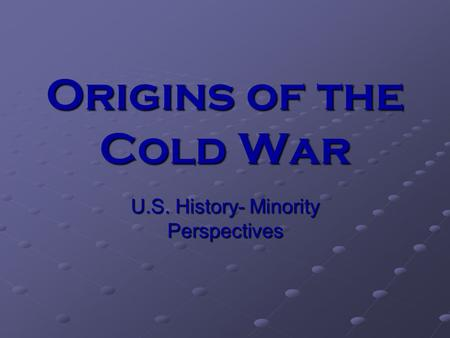 Origins of the Cold War U.S. History- Minority Perspectives.