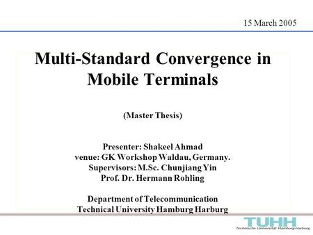15 March 2005 Multi-Standard Convergence in Mobile Terminals (Master Thesis) Presenter: Shakeel Ahmad venue: GK Workshop Waldau, Germany. Supervisors: